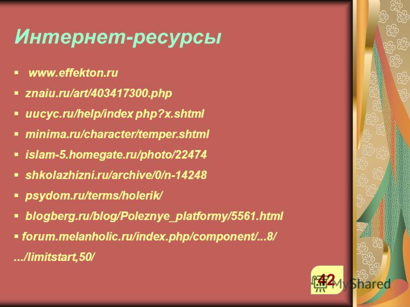 Интернет-ресурсы 42 www.effekton.ru znaiu.ru/art/403417300.php uucyc.ru/help/index php?x.shtml minima.ru/character/temper.shtml islam-5.homegate.ru/photo/22474 shkolazhizni.ru/archive/0/n-14248 psydom.ru/terms/holerik/ blogberg.ru/blog/Poleznye_platf