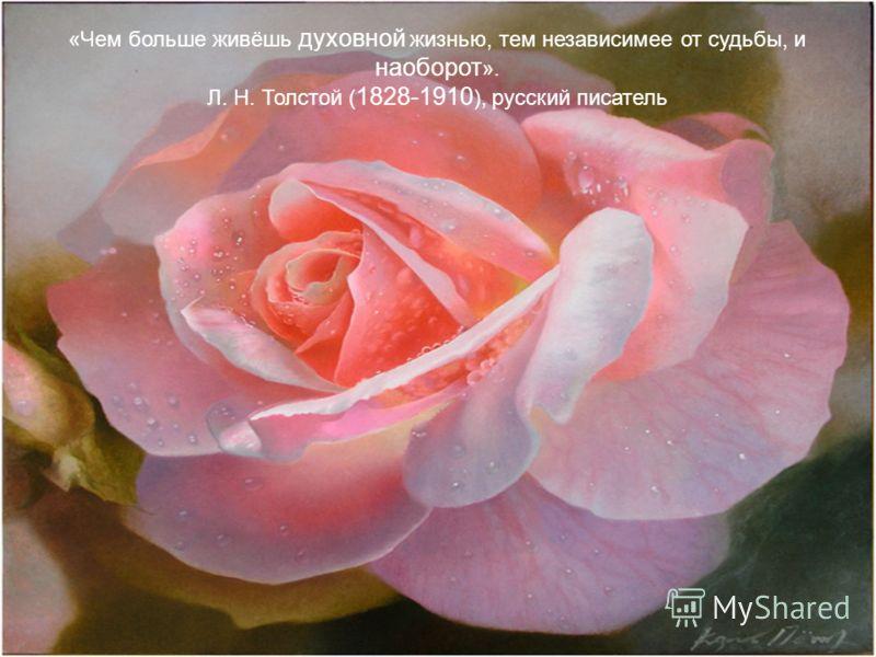 «Чем больше живёшь духовной жизнью, тем независимее от судьбы, и наоборот ». Л. Н. Толстой ( 1828-1910 ), русский писатель