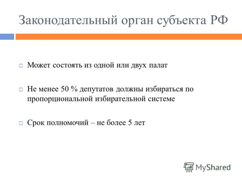Законодательный орган субъекта РФ Может состоять из одной или двух палат Не менее 50 % депутатов должны избираться по пропорциональной избирательной системе Срок полномочий – не более 5 лет