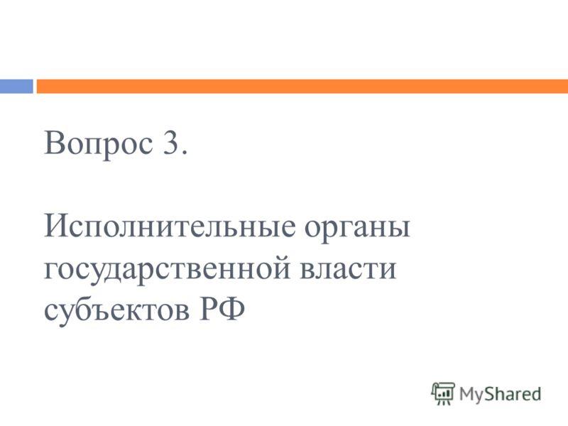 Вопрос 3. Исполнительные органы государственной власти субъектов РФ