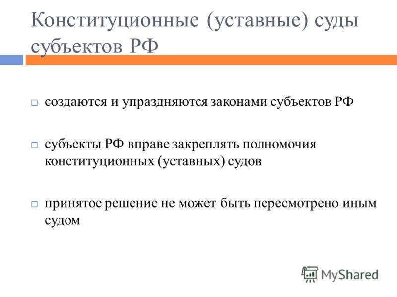 Конституционные (уставные) суды субъектов РФ создаются и упраздняются законами субъектов РФ субъекты РФ вправе закреплять полномочия конституционных (уставных) судов принятое решение не может быть пересмотрено иным судом
