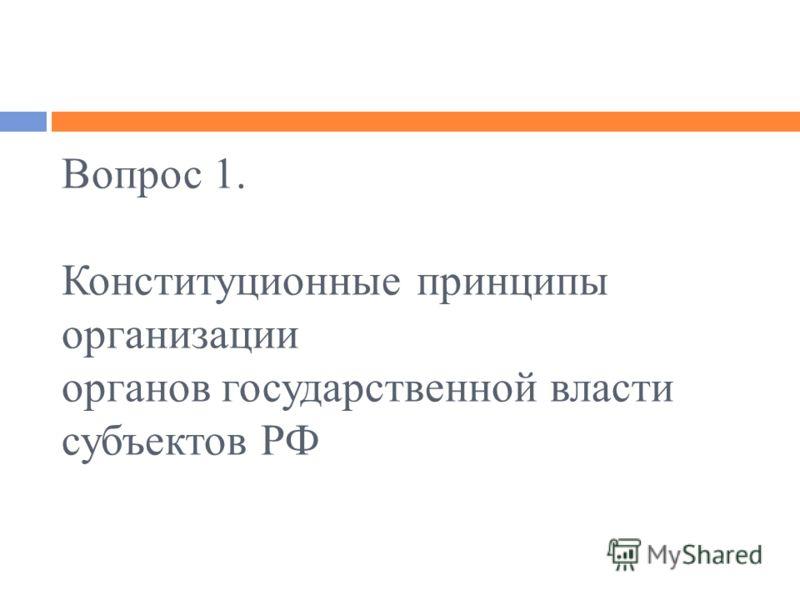 Вопрос 1. Конституционные принципы организации органов государственной власти субъектов РФ