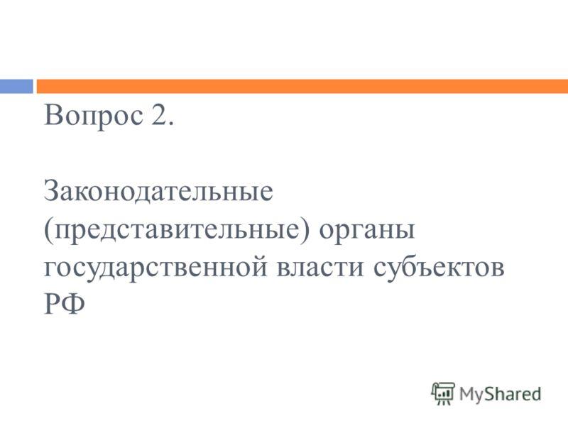 Вопрос 2. Законодательные (представительные) органы государственной власти субъектов РФ
