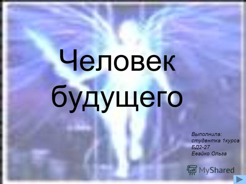 Человек будущего Выполнила: студентка 1курса БД2-27 Евайко Ольга