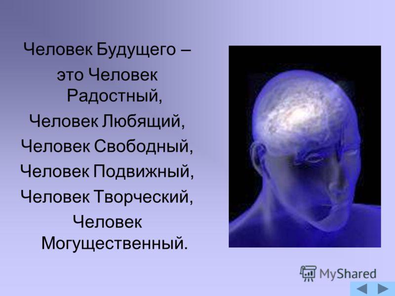 Человек Будущего – это Человек Радостный, Человек Любящий, Человек Свободный, Человек Подвижный, Человек Творческий, Человек Могущественный.
