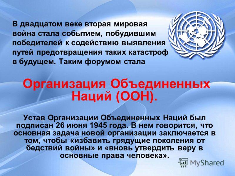 В двадцатом веке вторая мировая война стала событием, побудившим победителей к содействию выявления путей предотвращения таких катастроф в будущем. Таким форумом стала Организация Объединенных Наций (ООН). Устав Организации Объединенных Наций был под