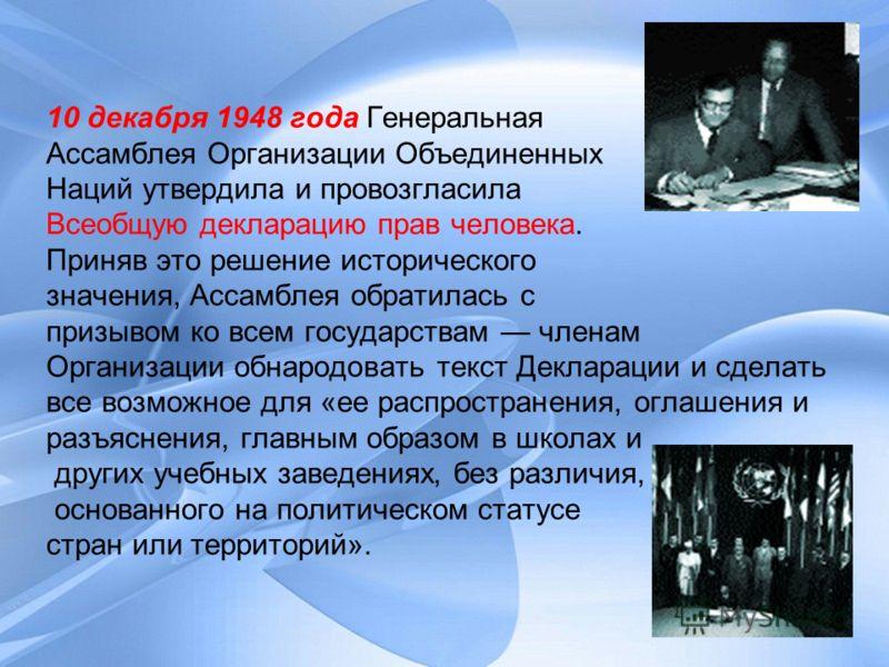 10 декабря 1948 года Генеральная Ассамблея Организации Объединенных Наций утвердила и провозгласила Всеобщую декларацию прав человека. Приняв это решение исторического значения, Ассамблея обратилась с призывом ко всем государствам членам Организации