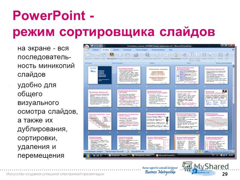 29 Искусство создания успешной электронной презентации PowerPoint - режим сортировщика слайдов n на экране - вся последователь- ность миникопий слайдов n удобно для общего визуального осмотра слайдов, а также их дублирования, сортировки, удаления и п