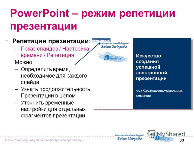 33 Искусство создания успешной электронной презентации PowerPoint – режим репетиции презентации n Репетиция презентации: –Показ слайдов / Настройка времени / Репетиция Можно: –Определить время, необходимое для каждого слайда –Узнать продолжительность