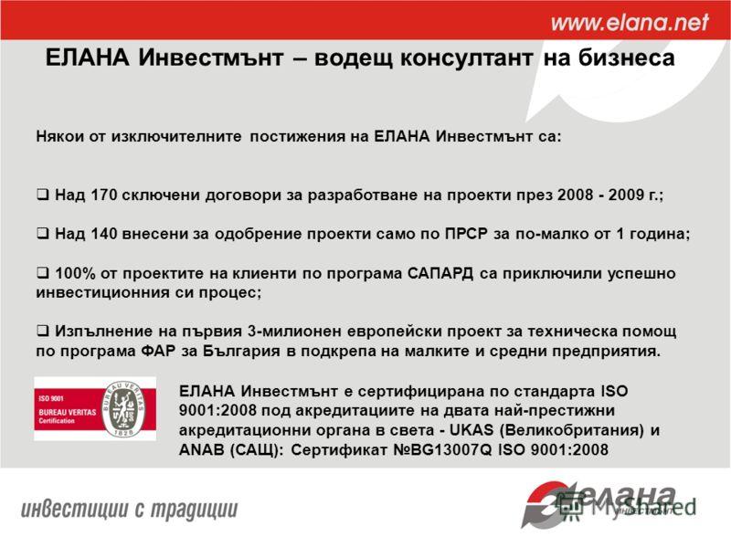 ЕЛАНА Инвестмънт – водещ консултант на бизнеса Някои от изключителните постижения на ЕЛАНА Инвестмънт са: Над 170 сключени договори за разработване на проекти през 2008 - 2009 г.; Над 140 внесени за одобрение проекти само по ПРСР за по-малко от 1 год