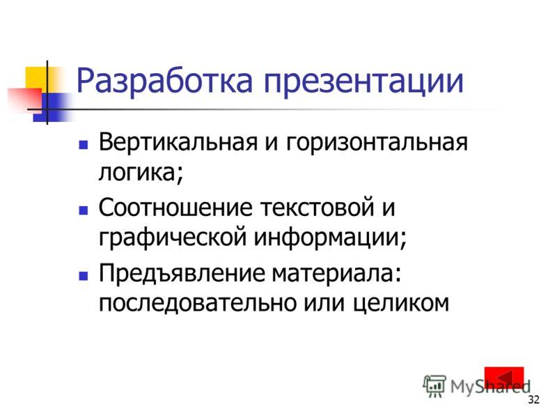 32 Разработка презентации Вертикальная и горизонтальная логика; Соотношение текстовой и графической информации; Предъявление материала: последовательно или целиком