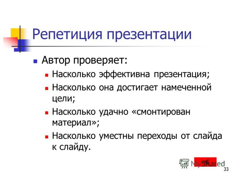 33 Репетиция презентации Автор проверяет: Насколько эффективна презентация; Насколько она достигает намеченной цели; Насколько удачно «смонтирован материал»; Насколько уместны переходы от слайда к слайду.