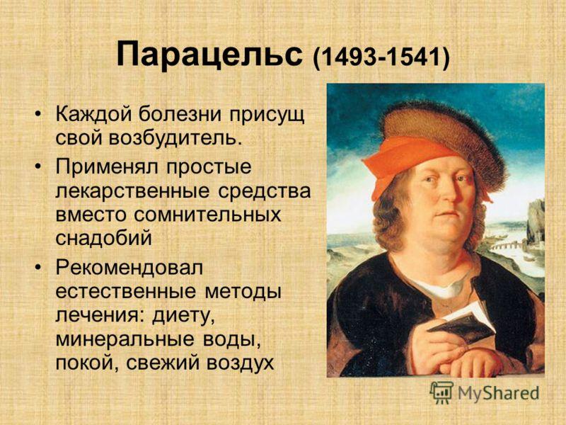 Парацельс (1493-1541) Каждой болезни присущ свой возбудитель. Применял простые лекарственные средства вместо сомнительных снадобий Рекомендовал естественные методы лечения: диету, минеральные воды, покой, свежий воздух