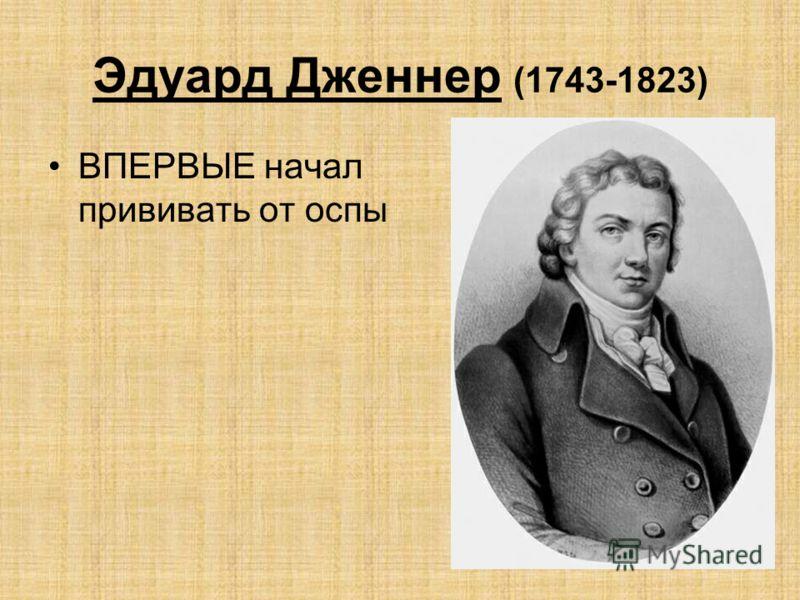 Эдуард Дженнер (1743-1823) ВПЕРВЫЕ начал прививать от оспы