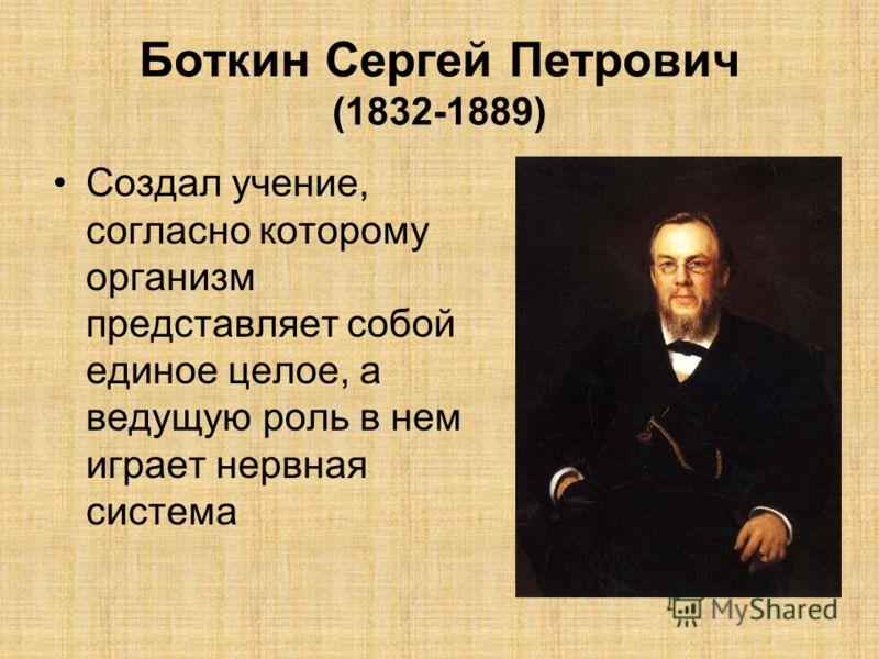 Боткин Сергей Петрович (1832-1889) Создал учение, согласно которому организм представляет собой единое целое, а ведущую роль в нем играет нервная система