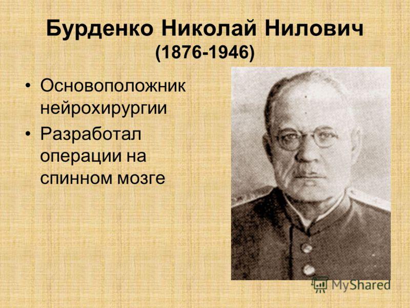 Бурденко Николай Нилович (1876-1946) Основоположник нейрохирургии Разработал операции на спинном мозге