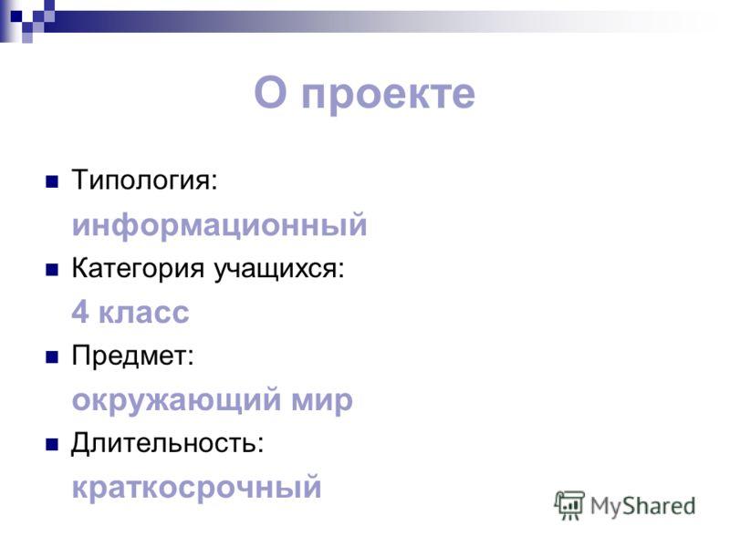О проекте Типология: информационный Категория учащихся: 4 класс Предмет: окружающий мир Длительность: краткосрочный