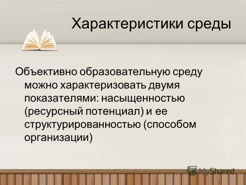 Характеристики среды Объективно образовательную среду можно характеризовать двумя показателями: насыщенностью (ресурсный потенциал) и ее структурированностью (способом организации)