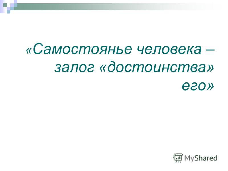 « Самостоянье человека – залог «достоинства» его»