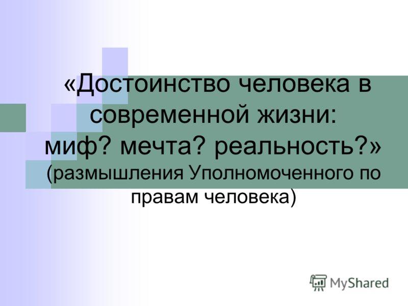 «Достоинство человека в современной жизни: миф? мечта? реальность?» (размышления Уполномоченного по правам человека)