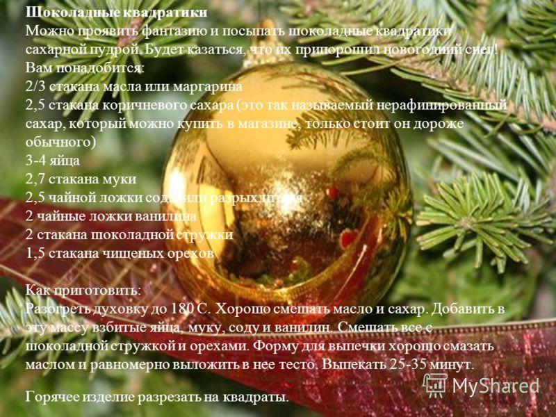 Шоколадные квадратики Можно проявить фантазию и посыпать шоколадные квадратики сахарной пудрой. Будет казаться, что их припорошил новогодний снег! Вам понадобится: 2/3 стакана масла или маргарина 2,5 стакана коричневого сахара (это так называемый нер