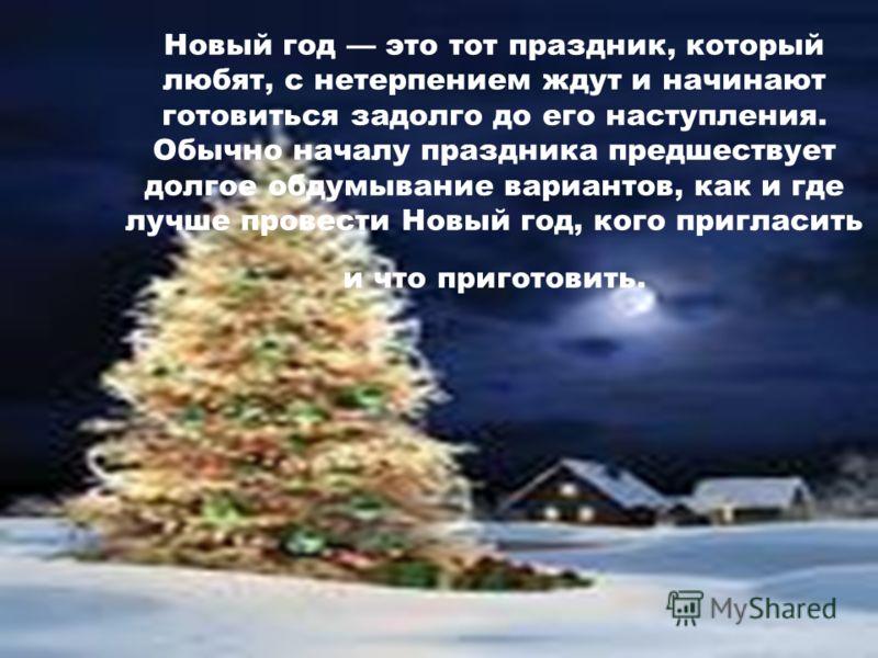 Новый год это тот праздник, который любят, с нетерпением ждут и начинают готовиться задолго до его наступления. Обычно началу праздника предшествует долгое обдумывание вариантов, как и где лучше провести Новый год, кого пригласить и что приготовить.