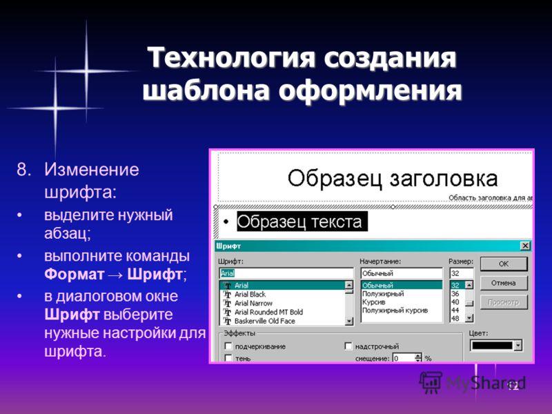 12 Технология создания шаблона оформления 8.Изменение шрифта: выделите нужный абзац; выполните команды Формат Шрифт; в диалоговом окне Шрифт выберите нужные настройки для шрифта.