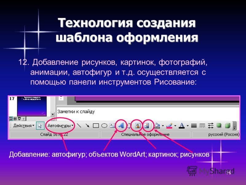 16 Технология создания шаблона оформления 12. Добавление рисунков, картинок, фотографий, анимации, автофигур и т.д. осуществляется с помощью панели инструментов Рисование: Добавление: автофигур; объектов WordArt; картинок; рисунков