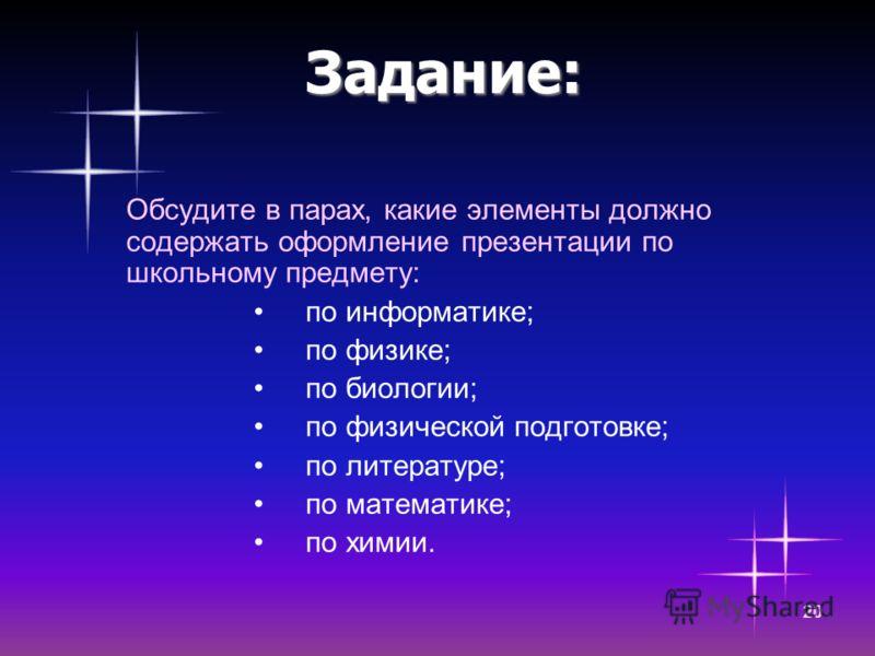 20 Задание: Обсудите в парах, какие элементы должно содержать оформление презентации по школьному предмету: по информатике; по физике; по биологии; по физической подготовке; по литературе; по математике; по химии.