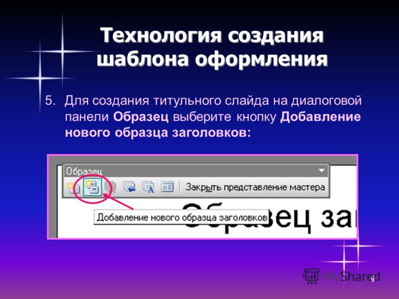 9 Технология создания шаблона оформления 5.Для создания титульного слайда на диалоговой панели Образец выберите кнопку Добавление нового образца заголовков: