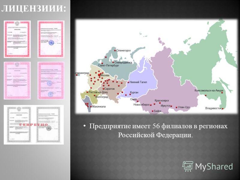 Предприятие имеет 56 филиалов в регионах Российской Федерации. ЛИЦЕНЗИИИ :