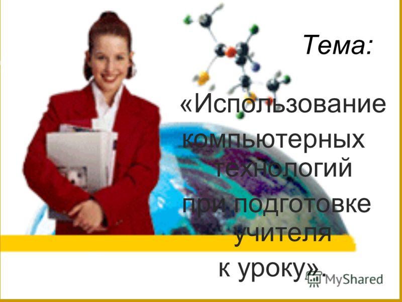 Тема: «Использование компьютерных технологий при подготовке учителя к уроку».