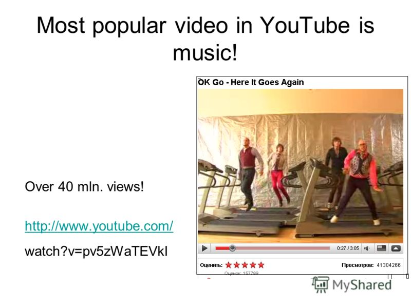 Most popular video in YouTube is music! Over 40 mln. views! http://www.youtube.com/ watch?v=pv5zWaTEVkI