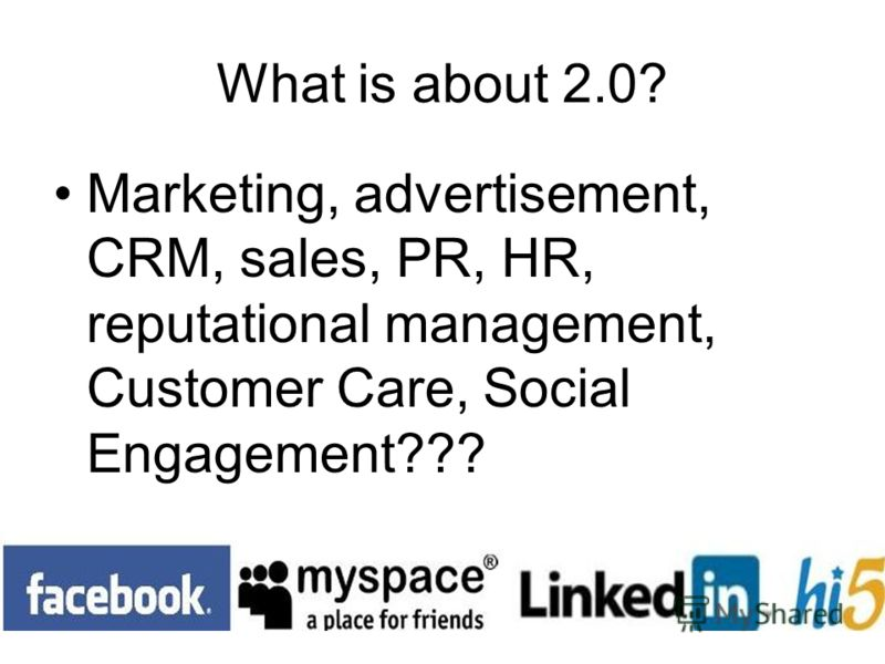 What is about 2.0? Marketing, advertisement, CRM, sales, PR, HR, reputational management, Customer Care, Social Engagement???