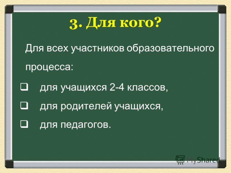 3. Для кого? Для всех участников образовательного процесса: для учащихся 2-4 классов, для родителей учащихся, для педагогов.