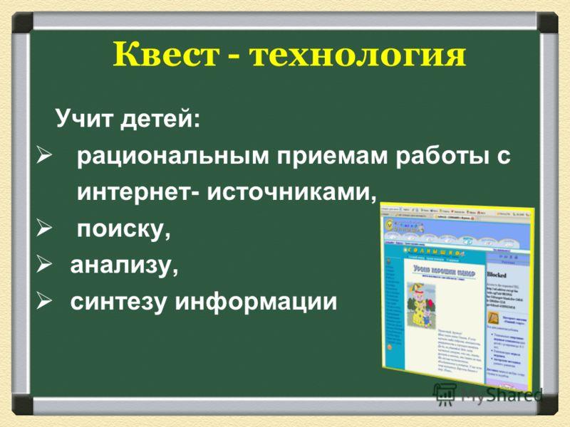 Учит детей: рациональным приемам работы с интернет- источниками, поиску, анализу, синтезу информации Квест - технология