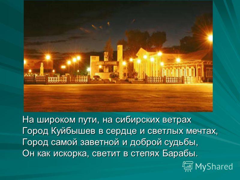 На широком пути, на сибирских ветрах Город Куйбышев в сердце и светлых мечтах, Город самой заветной и доброй судьбы, Он как искорка, светит в степях Барабы.