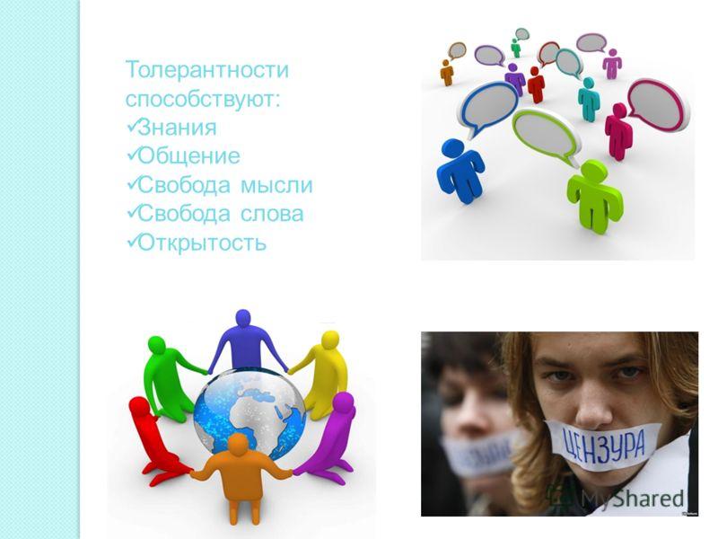 Толерантности способствуют: Знания Общение Свобода мысли Свобода слова Открытость