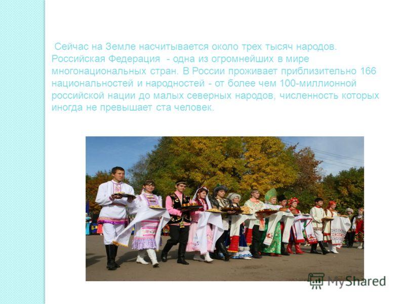 Сейчас на Земле насчитывается около трех тысяч народов. Российская Федерация - одна из огромнейших в мире многонациональных стран. В России проживает приблизительно 166 национальностей и народностей - от более чем 100-миллионной российской нации до м