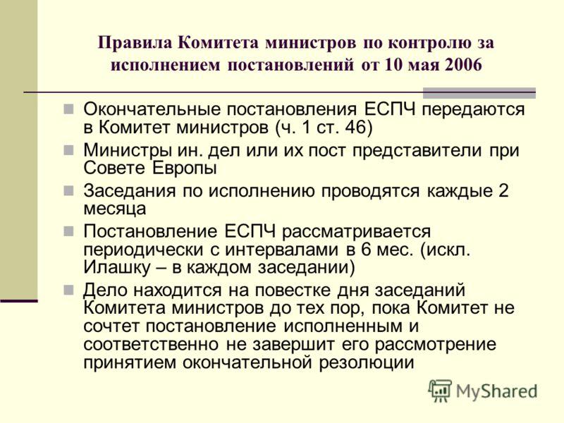 Правила Комитета министров по контролю за исполнением постановлений от 10 мая 2006 Окончательные постановления ЕСПЧ передаются в Комитет министров (ч. 1 ст. 46) Министры ин. дел или их пост представители при Совете Европы Заседания по исполнению пров