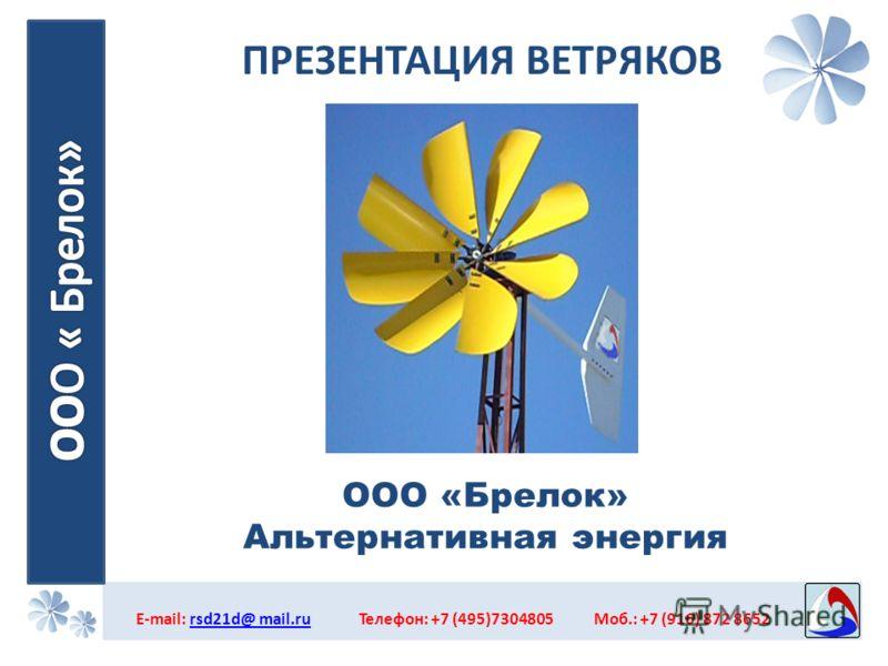 ПРЕЗЕНТАЦИЯ ВЕТРЯКОВ E-mail: rsd21d@ mail.ru Телефон: +7 (495)7304805 Моб.: +7 (916) 872 8652rsd21d@ mail.ru ООО «Брелок» Альтернативная энергия