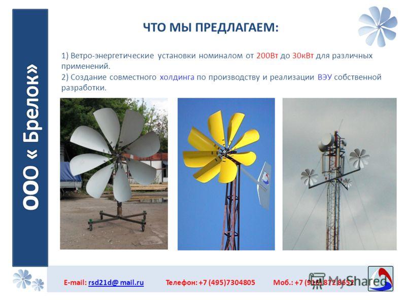 ЧТО МЫ ПРЕДЛАГАЕМ: E-mail: rsd21d@ mail.ru Телефон: +7 (495)7304805 Моб.: +7 (916) 872 8652rsd21d@ mail.ru 1) Ветро-энергетические установки номиналом от 200Вт до 30кВт для различных применений. 2) Создание совместного холдинга по производству и реал