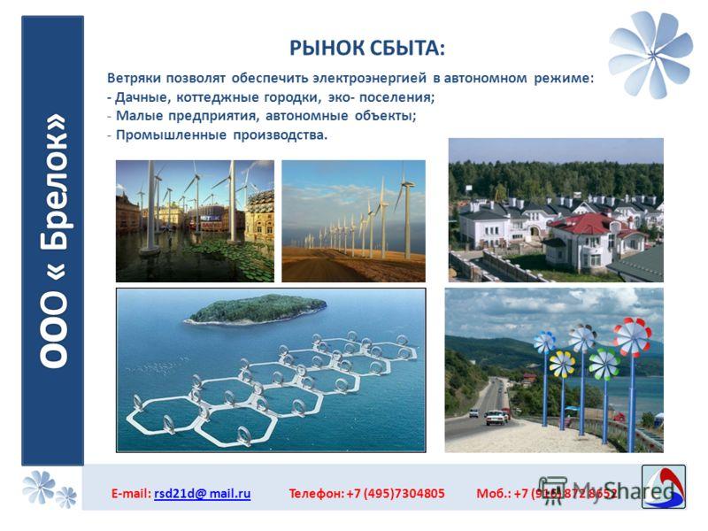 РЫНОК СБЫТА: E-mail: rsd21d@ mail.ru Телефон: +7 (495)7304805 Моб.: +7 (916) 872 8652rsd21d@ mail.ru Ветряки позволят обеспечить электроэнергией в автономном режиме: - Дачные, коттеджные городки, эко- поселения; - Малые предприятия, автономные объект