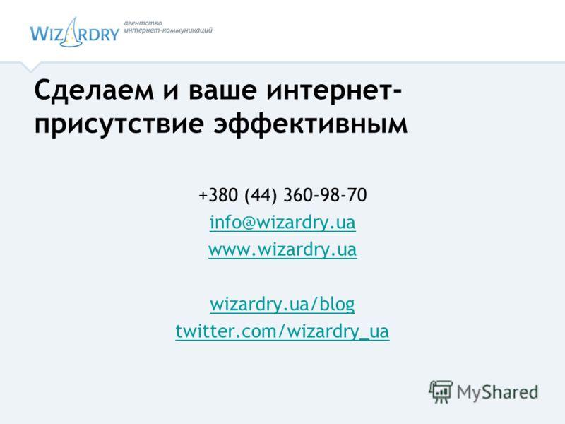 +380 (44) 360-98-70 info@wizardry.ua www.wizardry.ua wizardry.ua/blog twitter.com/wizardry_ua Сделаем и ваше интернет- присутствие эффективным