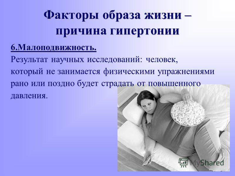 6.Малоподвижность. Результат научных исследований: человек, который не занимается физическими упражнениями рано или поздно будет страдать от повышенного давления. Факторы образа жизни – причина гипертонии