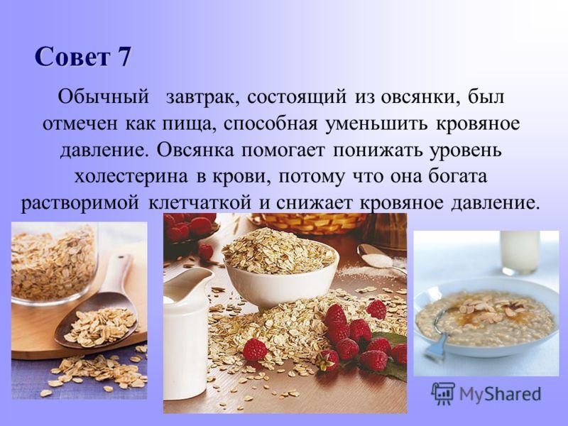 Совет 7 Обычный завтрак, состоящий из овсянки, был отмечен как пища, способная уменьшить кровяное давление. Овсянка помогает понижать уровень холестерина в крови, потому что она богата растворимой клетчаткой и снижает кровяное давление.