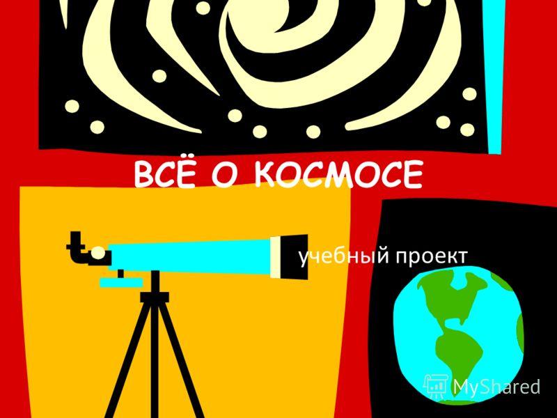 ВСЁ О КОСМОСЕ учебный проект