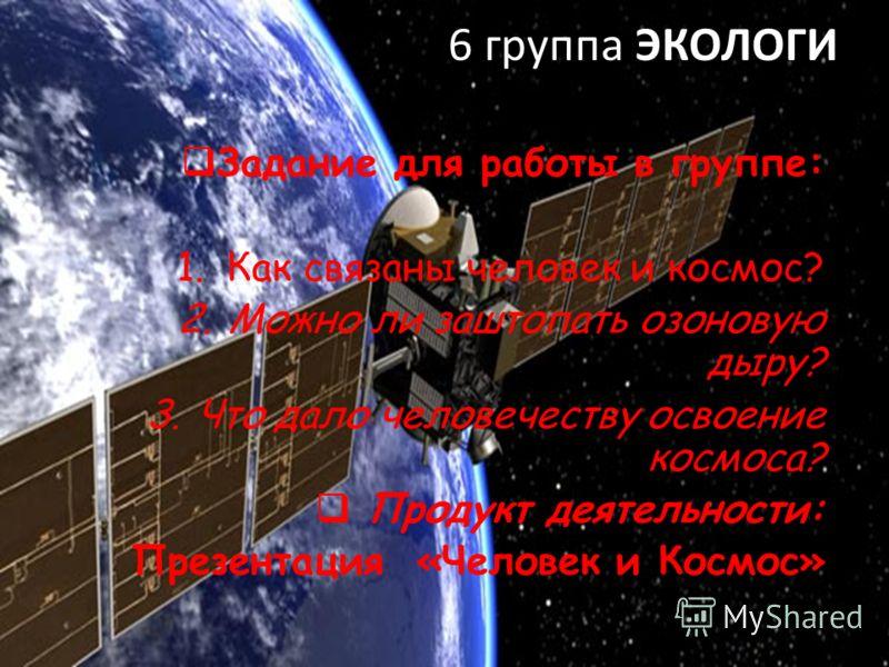 6 группа ЭКОЛОГИ Задание для работы в группе: 1.Как связаны человек и космос? 2.Можно ли заштопать озоновую дыру? 3.Что дало человечеству освоение космоса? Продукт деятельности: Презентация «Человек и Космос»