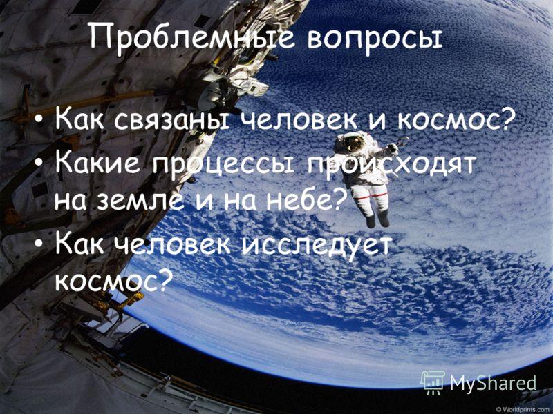 Проблемные вопросы Как связаны человек и космос? Какие процессы происходят на земле и на небе? Как человек исследует космос?