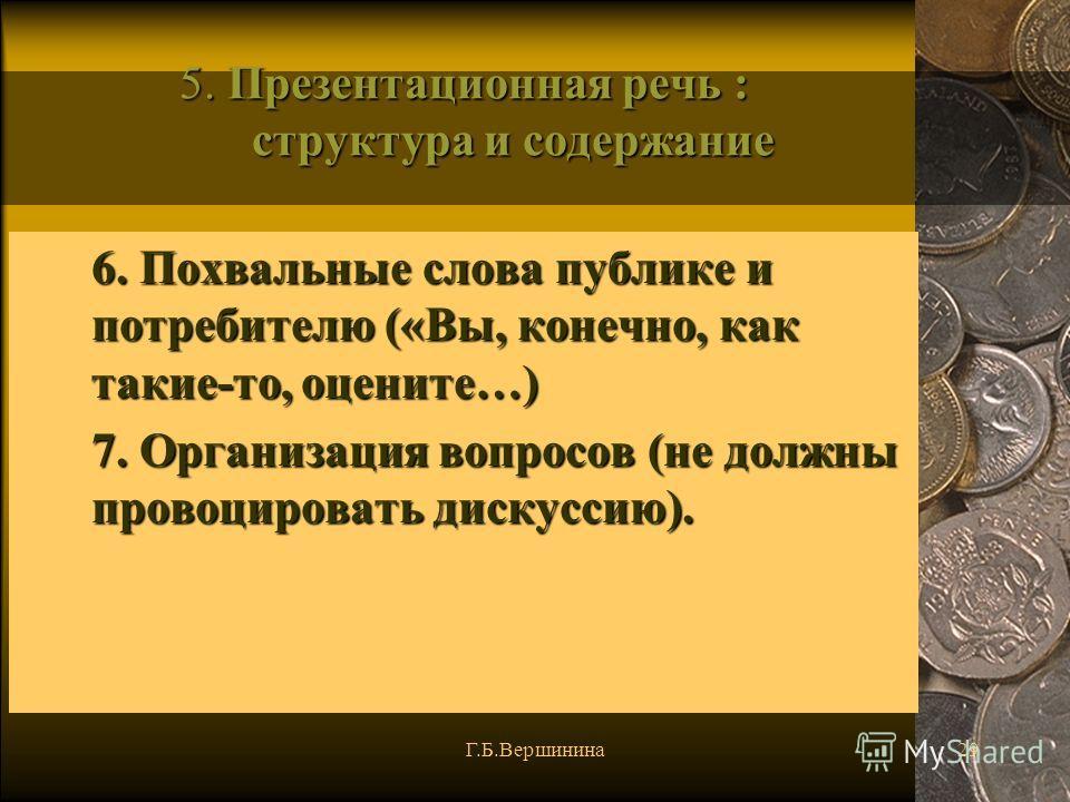 Г.Б.Вершинина29 5. Презентационная речь : структура и содержание 6. Похвальные слова публике и потребителю («Вы, конечно, как такие-то, оцените…) 7. Организация вопросов (не должны провоцировать дискуссию).